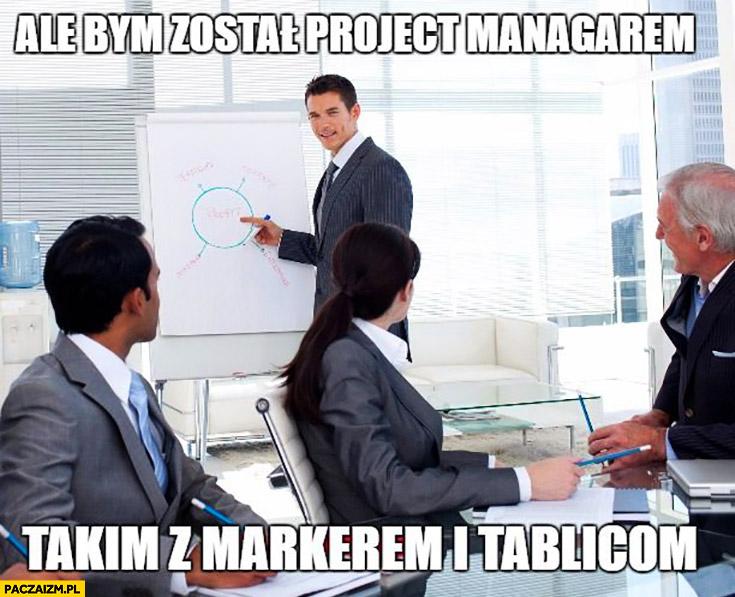 Ale bym został project managerem, takim z markerem i tablicą