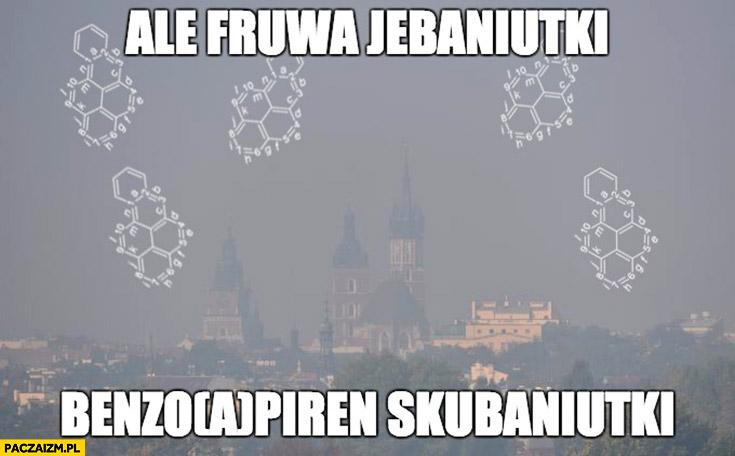Ale fruwa jechaniutki benzopiren skubaniutki smog