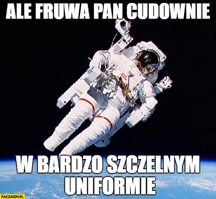 Ale fruwa pan cudownie w bardzo szczelnym uniformie kosmonauta