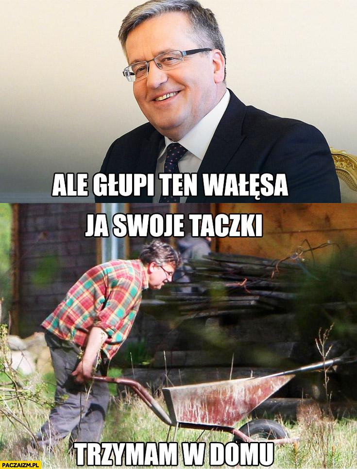 Ale głupi ten Wałęsa ja swoje taczki trzymam w domu Komorowski