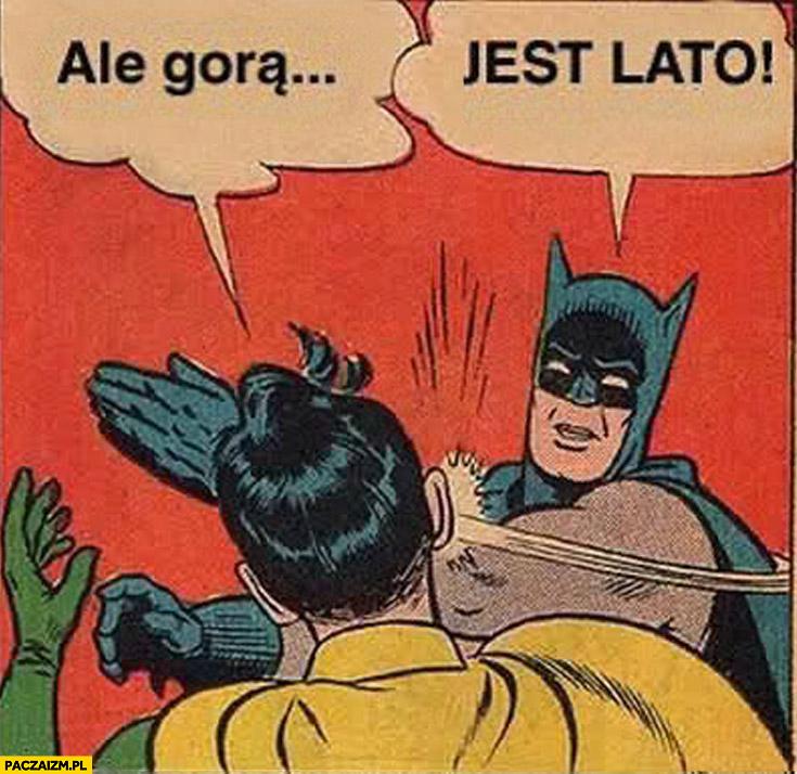 Ale gorąco jest lato Batman daje z liścia policzkuje