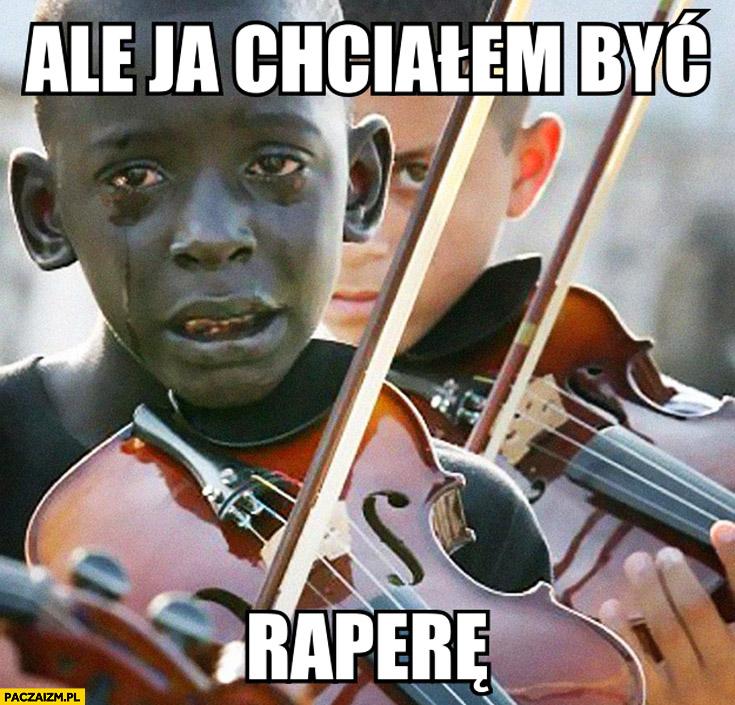 Ale ja chciałem być raperem murzyn ze skrzypcami