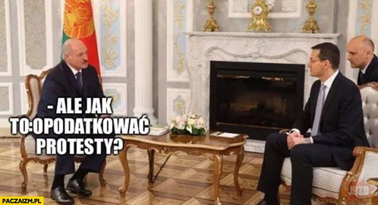 Ale jak to opodatkować protesty Łukaszenka Morawiecki
