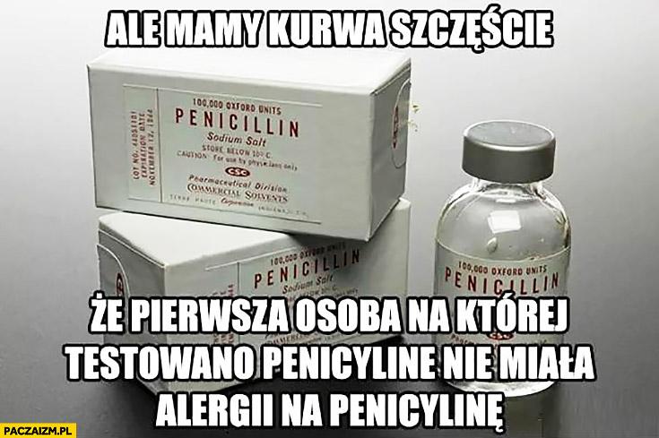 Ale mamy szczęście, że pierwsza osoba, na której testowano penicylinę nie miała alergii na penicylinę