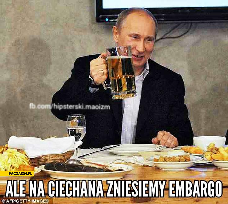 Ale na Ciechana zniesiemy embargo Putin
