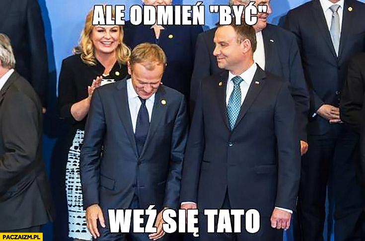 Ale odmień być, weź się tato Donald Tusk Andrzej Duda