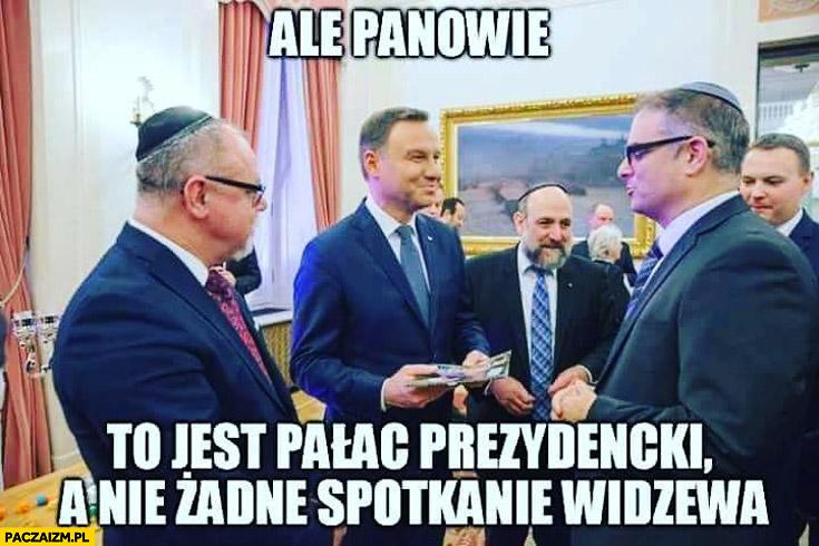 Ale panowie to jest Pałac Prezydencki a nie spotkanie Widzewa Żydzi Duda
