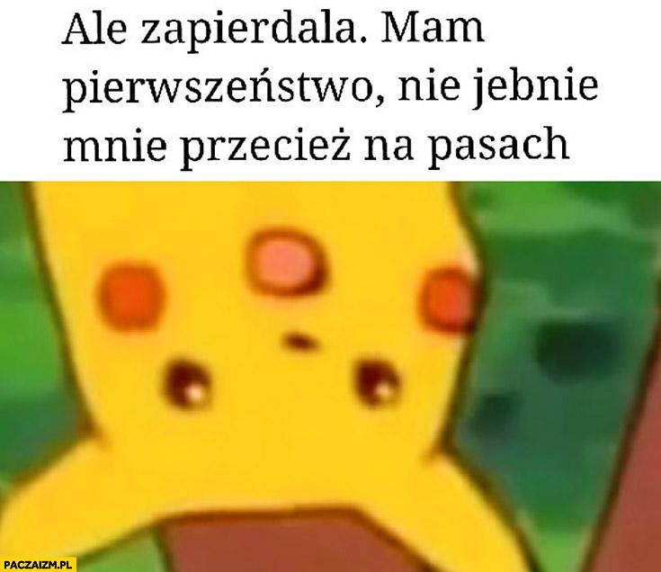 Ale zapierdziela mam pierwszeństwo nie jebnie mnie przecież na pasach Pikachu