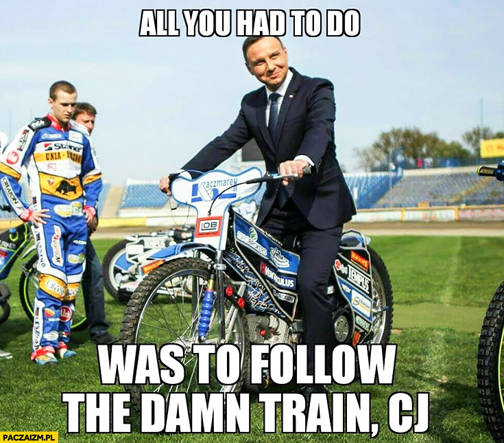 All you had to do was to follow that damn train CJ. Andrzej Duda na motorze GTA