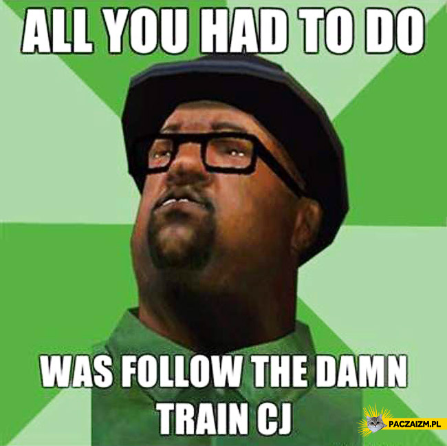 All you had to do was to follow the damn train CJ