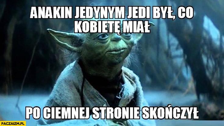 Anakin jedynym jedi był co kobietę miał, po ciemnej stronie skończył. Mistrz Yoda