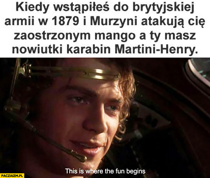 Anakin Skywalker kiedy wstąpiłeś do brytyjskiej armii w 1879 i murzyni atakują Cię zaostrzonym mango a Ty masz nowiutki karabin Martini-Henry this is where the fun begins