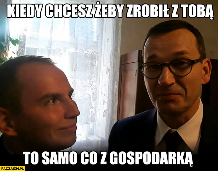 Andruszkiewicz Morawiecki kiedy chcesz żeby zrobił z Tobą to samo co z gospodarką