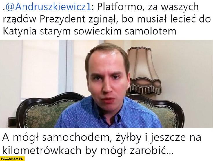 Andruszkiewicz za platformy prezydent zginął, bo musiał lecieć starym sowieckim samolotem, a mógł samochodem i jeszcze na kilometrówkach by mógł zarobić