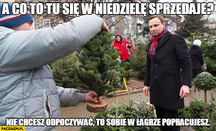 Andrzej Duda a co tu się w niedziele sprzedaje? Nie chcesz odpoczywać to sobie w łagrze popracujesz