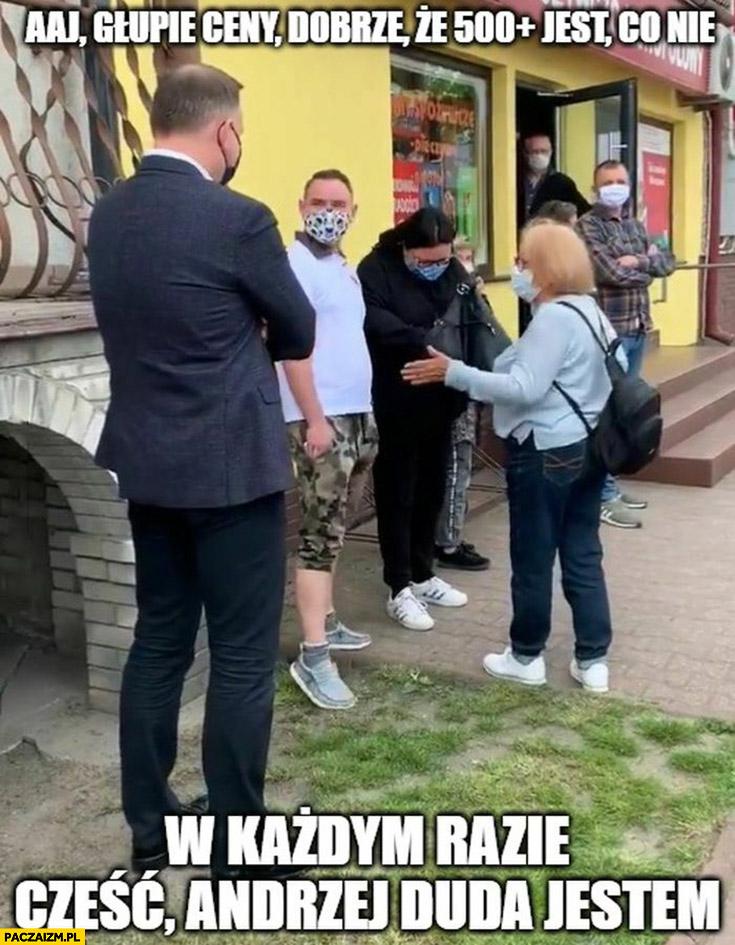 Andrzej Duda aj głupie ceny dobrze ze jest 500+ plus, co nie? W każdym razie cześć Andrzej Duda jestem