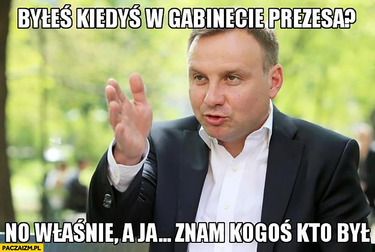 Andrzej Duda byłeś kiedyś w gabinecie prezesa? No właśnie, a ja znam kogoś kto był u Kaczyńskiego
