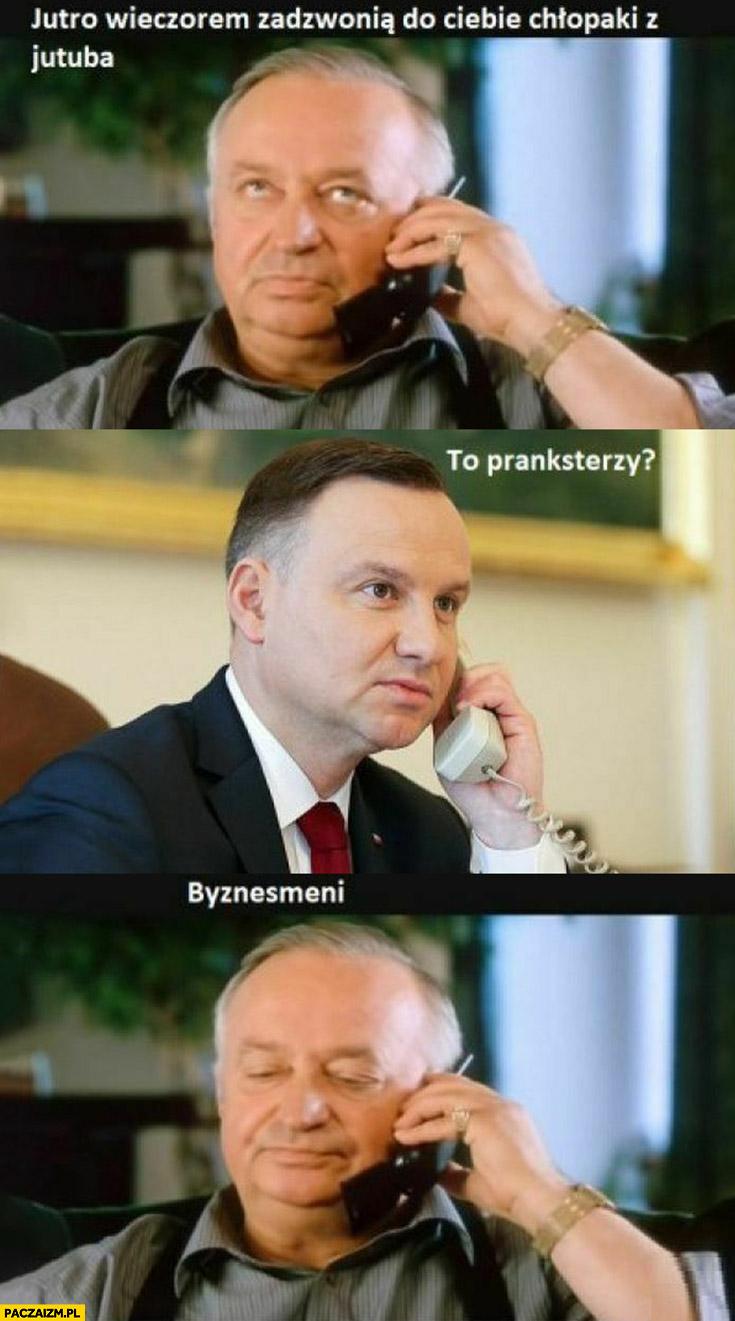 Andrzej Duda chłopaki nie plączą jutro wieczorem zadzwonią do Ciebie chłopaki z jutuba, to pranksterzy? Biznesmeni