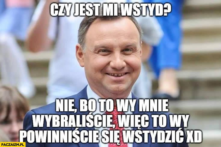 Andrzej Duda czy jest mi wstyd nie bo to wy mnie wybraliście więc to wy powinniście się wstydzić