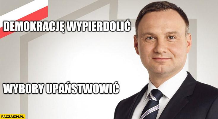 Andrzej Duda demokrację wypierdzielić, wybory upaństwowić