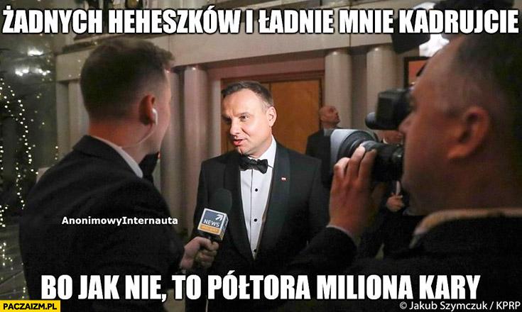 Andrzej Duda do dziennikarza: żadnych heheszków i ładnie mnie kadruj bo jak nie to półtora miliona kary anonimowy internauta