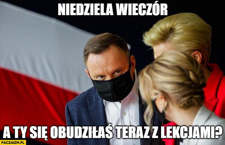 Andrzej Duda do Kingi niedziela wieczór a Ty się obudziłaś teraz z lekcjami