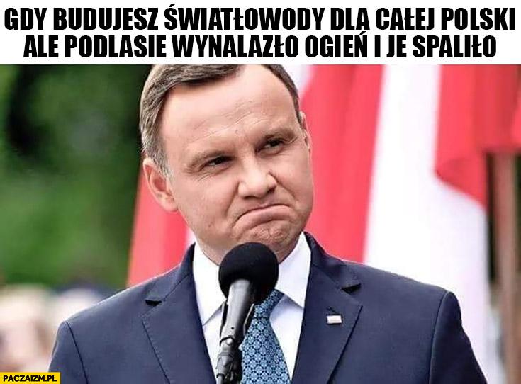 Andrzej Duda gdy budujesz światłowody dla całej Polski ale Podlasie wynalazło ogień i je spaliło
