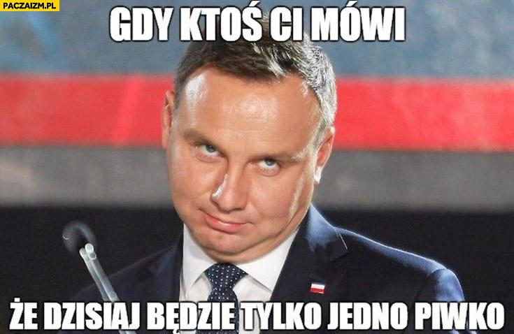 Andrzej Duda gdy ktoś Ci mówi, że dzisiaj będzie tylko jedno piwko