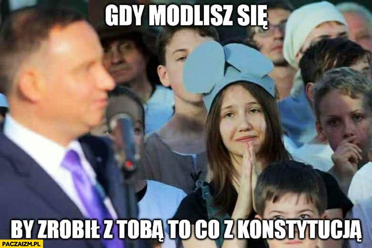 Andrzej Duda gdy modlisz się by zrobił z Tobą to co z konstytucją dziewczyna dziewczynka