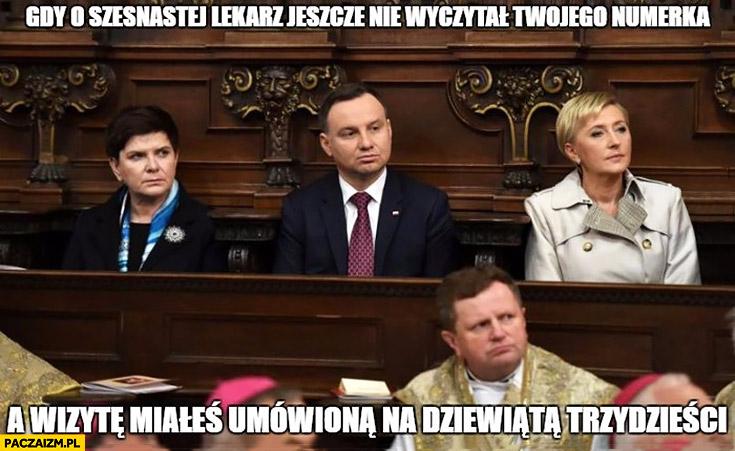 Andrzej Duda gdy o szesnastej lekarz jeszcze nie wyczytał Twojego nazwiska a wizytę miałeś umówioną na dziewiątą trzydzieści Szydło Agata Duda