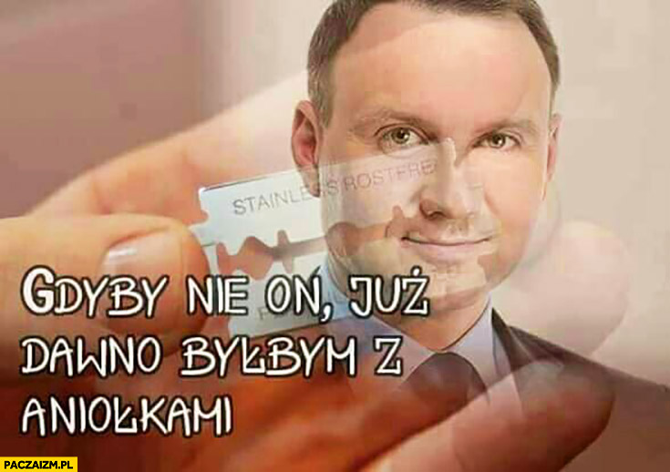 Andrzej Duda gdyby nie on już dawno byłbym z aniołkami żyletka