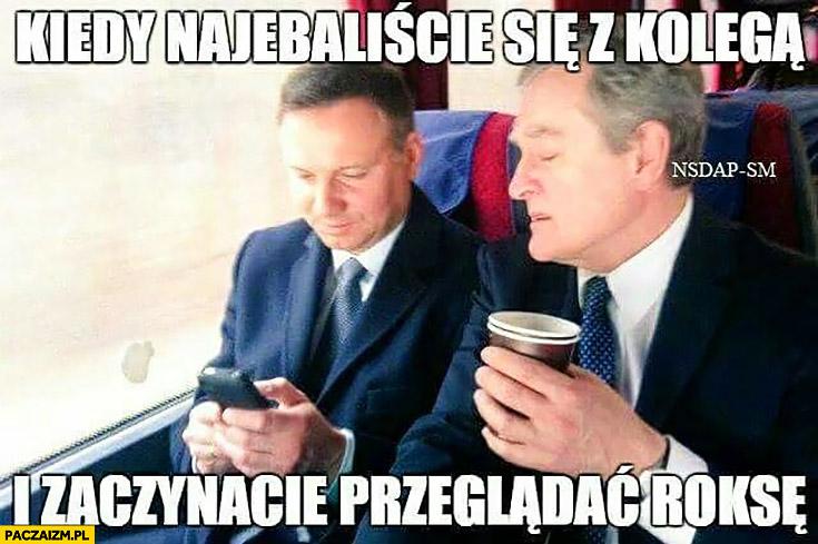 Andrzej Duda Gliński kiedy nawaliliście się z kolegą i zaczynacie przeglądać Roksę