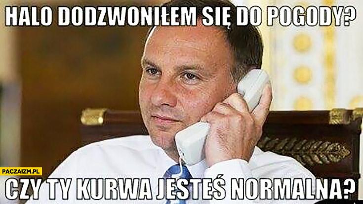 Andrzej Duda halo dodzwoniłem się do pogody? Czy Ty kurna jesteś normalna?