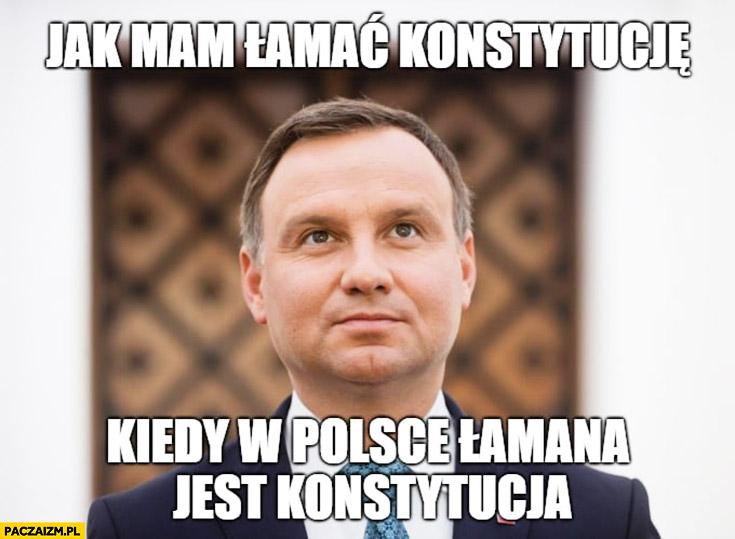 Andrzej Duda jak mam łamać konstytucję kiedy w Polsce łamana jest konstytucja
