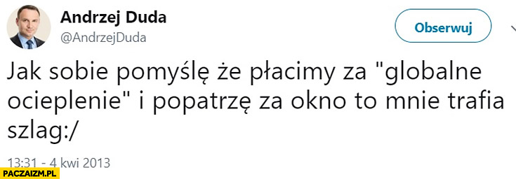 Andrzej Duda jak sobie pomyślę, że płacimy za globalne ocieplenie i popatrz za okno to mnie trafia szlag tweet twitter