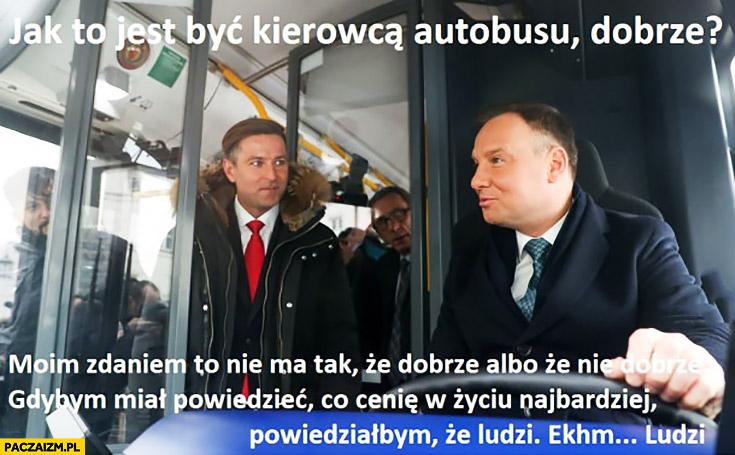 Andrzej Duda jak to jest być kierowcą autobusu? Moim zdaniem to nie ma tak, że dobrze albo, że nie dobrze gdybym miał powiedzieć co cenię w życiu najbardziej ludzi