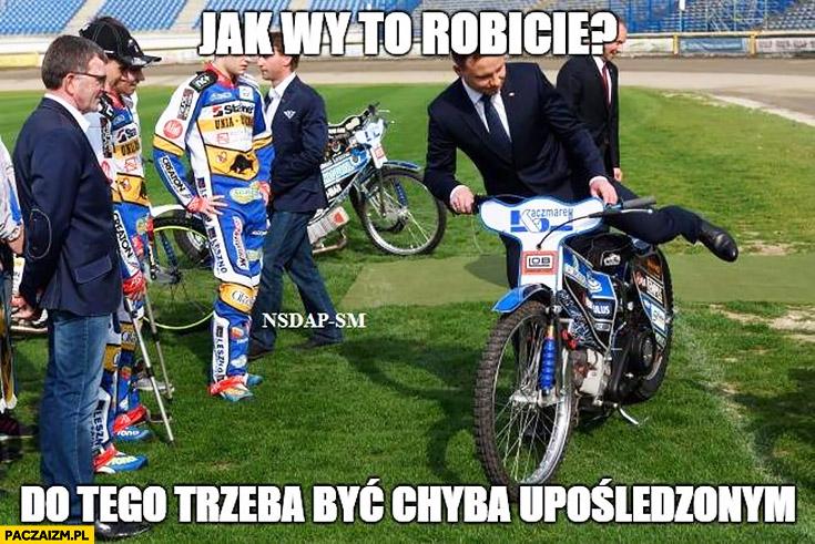 Andrzej Duda jak wy to robicie? Do tego trzeba być chyba upośledzonym żużel motocykl