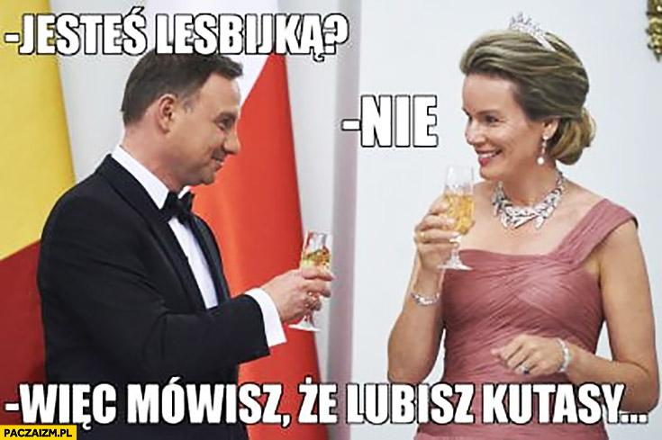 Andrzej Duda jesteś lesbijka nie a więc mówisz, że lubisz chłopców księżna