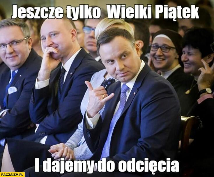 Andrzej Duda jeszcze tylko Wielki Piątek i dajemy do odcięcia