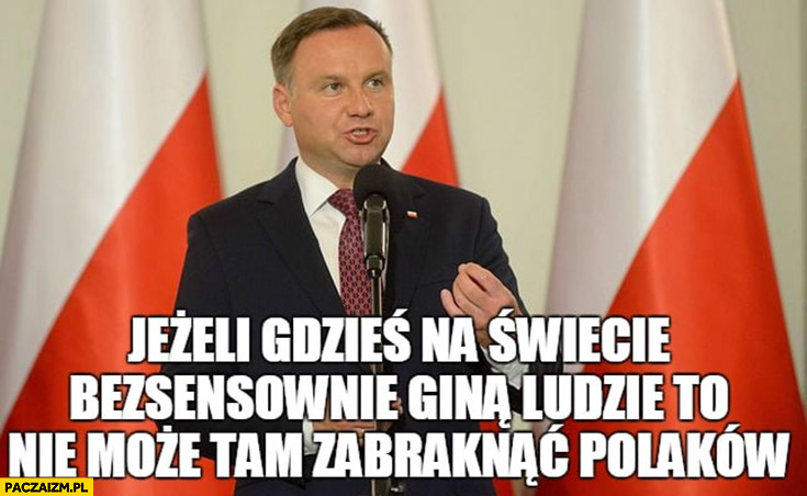 Andrzej Duda jeżeli gdzieś na świecie bezsensownie giną ludzie to nie może tam zabraknąć Polaków