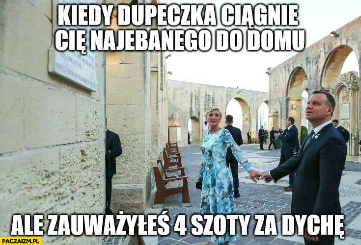 Andrzej Duda kiedy dupeczka ciągnie Cię nawalonego do domu ale zauważyłeś 4 szoty za dychę