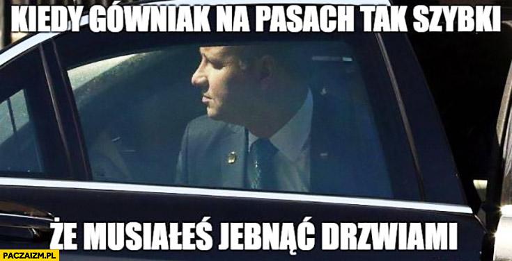 Andrzej Duda kiedy gówniak na pasach był tak szybki, że musiałeś jebnąć drzwiami