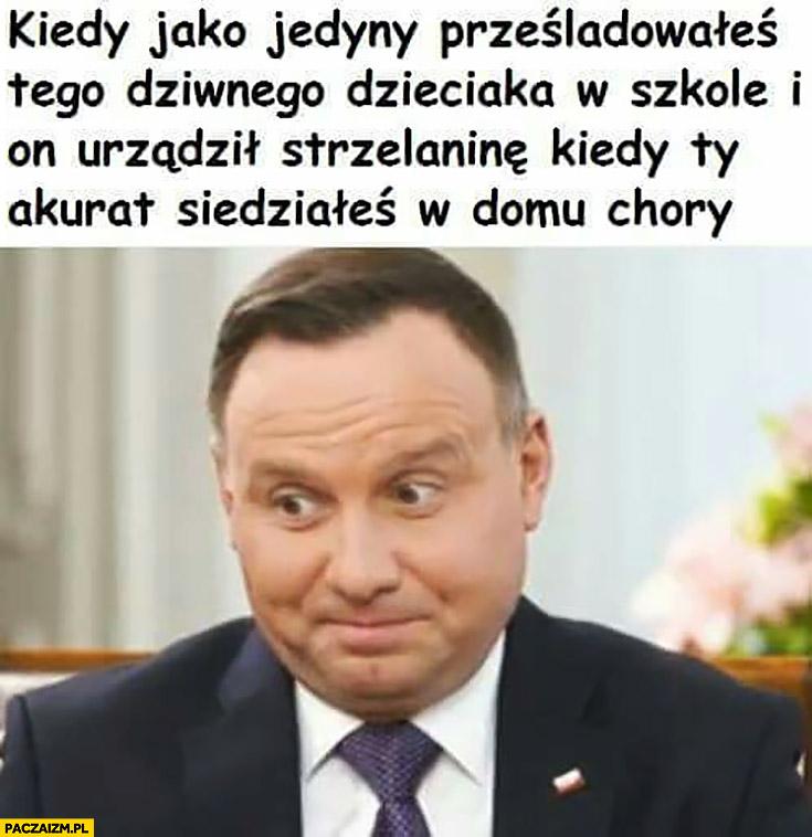 Andrzej Duda kiedy jako jedyny prześladowałeś tego dziwnego dzieciaka w szkole i on urządził strzelaninę, kiedy Ty akurat siedziałeś w domu chory