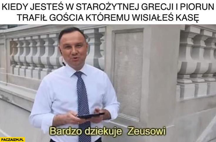 Andrzej Duda kiedy jesteś w starożytnej Grecji i piorun trafił gościa któremu wisiałeś kasę, bardzo dziękuje Zeusowi
