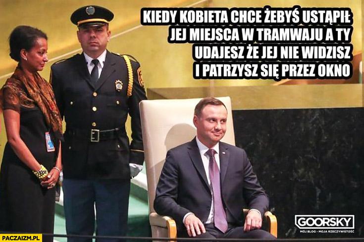 Andrzej Duda kiedy kobieta chce żebyś ustąpił jej miejsca w tramwaju, a Ty udajesz ze jej nie widzisz i patrzysz się przez okno