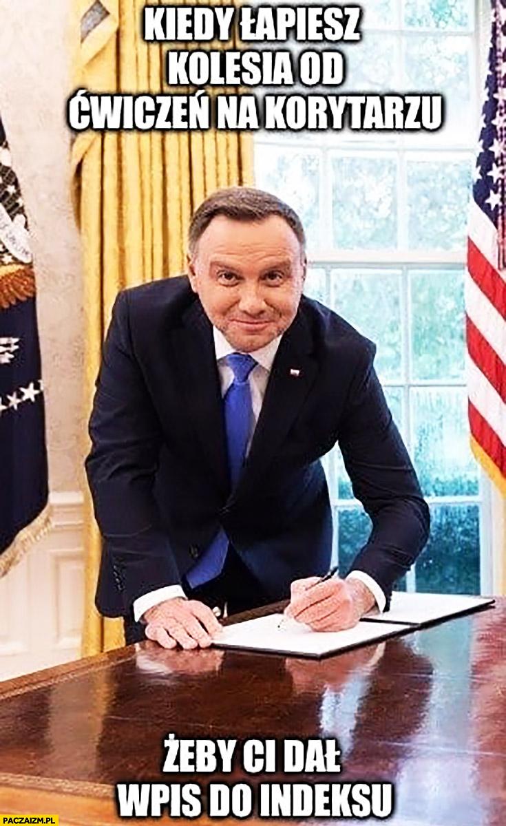Andrzej Duda kiedy łapiesz kolesia od ćwiczeń na korytarzu żeby Ci dał wpis do indeksu podpisuje u Trumpa w Białym Domu