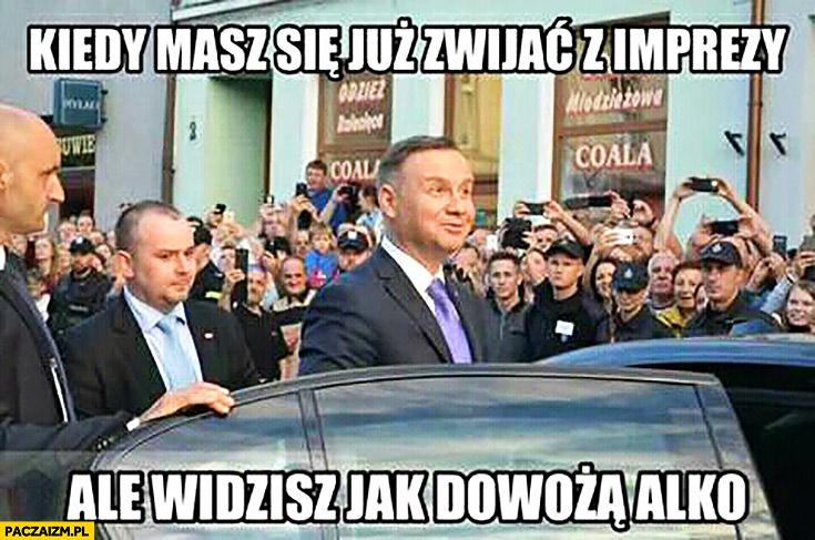Andrzej Duda kiedy masz się już zwijać z imprezy ale widzisz jak dowożą alkohol alko