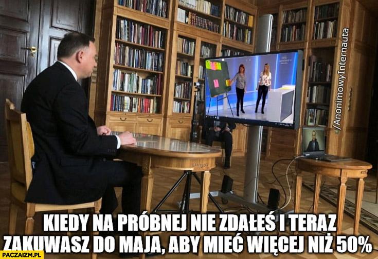 Andrzej Duda kiedy na próbnej nie zdałeś i teraz zakuwasz do maja żeby mieć więcej niż 50% procent
