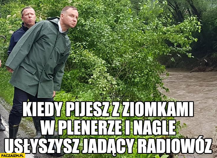 Andrzej Duda kiedy pijesz z ziomkami w plenerze i nagle usłyszysz jadący radiowóz powódź