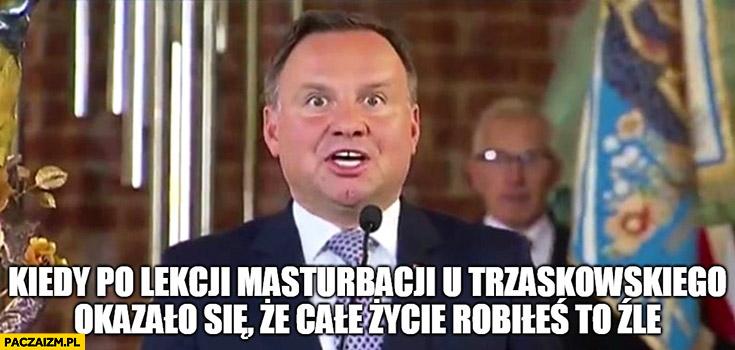 Andrzej Duda kiedy po lekcji u Trzaskowskiego okazało się, że całe życie robiłeś to źle